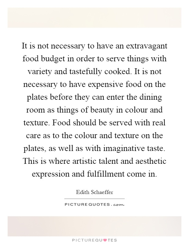 It is not necessary to have an extravagant food budget in order to serve things with variety and tastefully cooked. It is not necessary to have expensive food on the plates before they can enter the dining room as things of beauty in colour and texture. Food should be served with real care as to the colour and texture on the plates, as well as with imaginative taste. This is where artistic talent and aesthetic expression and fulfillment come in Picture Quote #1