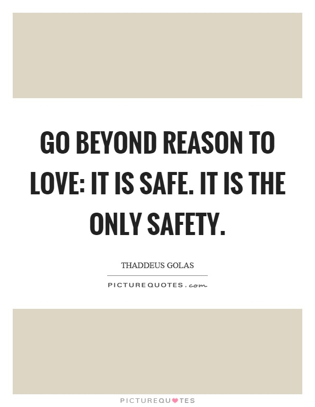Go beyond reason to love: it is safe. It is the only safety Picture Quote #1