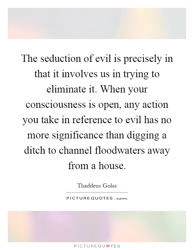 The seduction of evil is precisely in that it involves us in trying to eliminate it. When your consciousness is open, any action you take in reference to evil has no more significance than digging a ditch to channel floodwaters away from a house Picture Quote #1