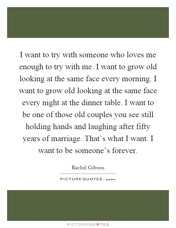 I want to try with someone who loves me enough to try with me. I want to grow old looking at the same face every morning. I want to grow old looking at the same face every night at the dinner table. I want to be one of those old couples you see still holding hands and laughing after fifty years of marriage. That's what I want. I want to be someone's forever Picture Quote #1