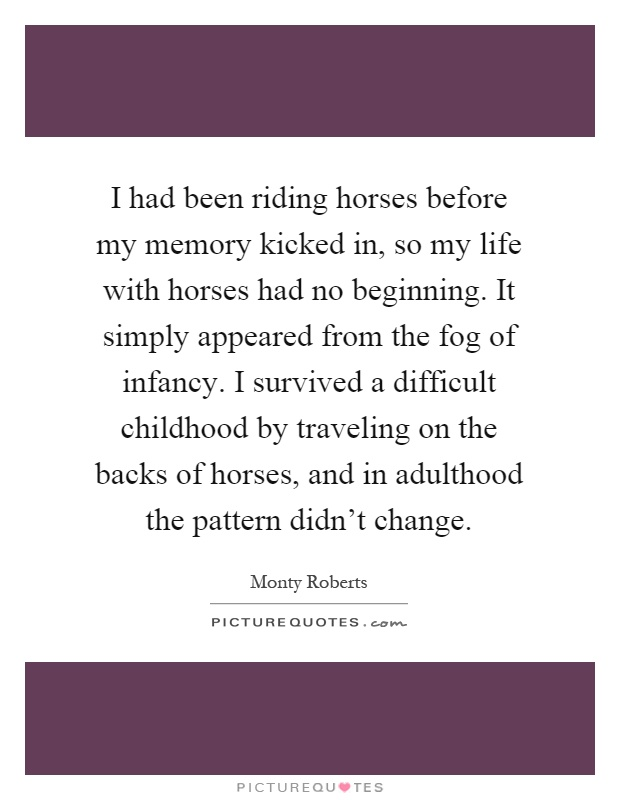 I had been riding horses before my memory kicked in, so my life with horses had no beginning. It simply appeared from the fog of infancy. I survived a difficult childhood by traveling on the backs of horses, and in adulthood the pattern didn't change Picture Quote #1