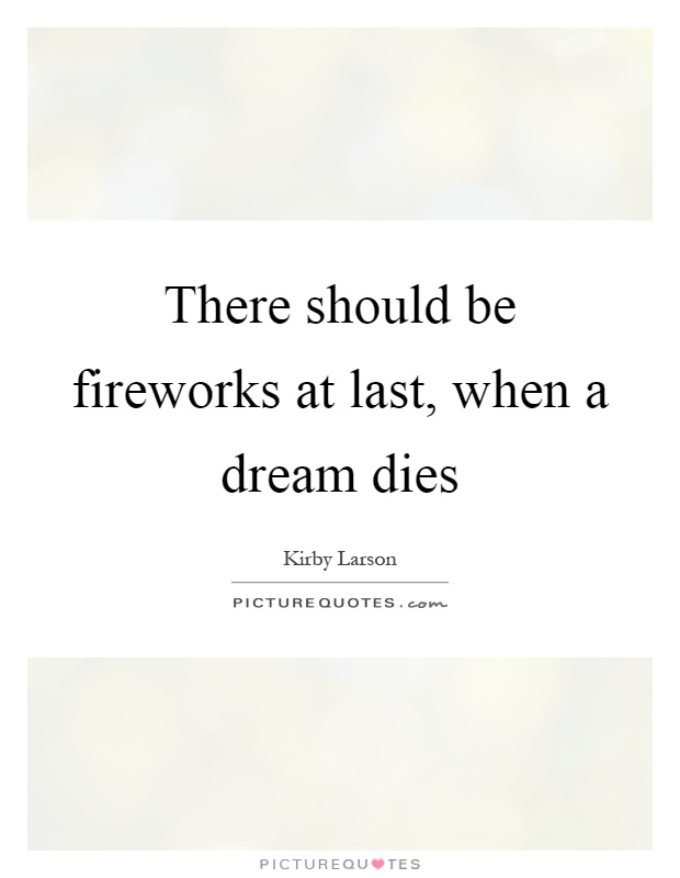 There should be fireworks at last, when a dream dies Picture Quote #1