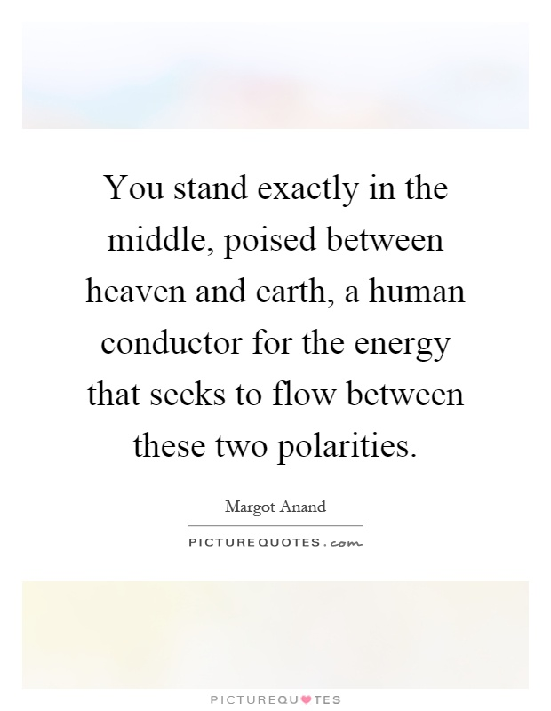 You stand exactly in the middle, poised between heaven and earth, a human conductor for the energy that seeks to flow between these two polarities Picture Quote #1
