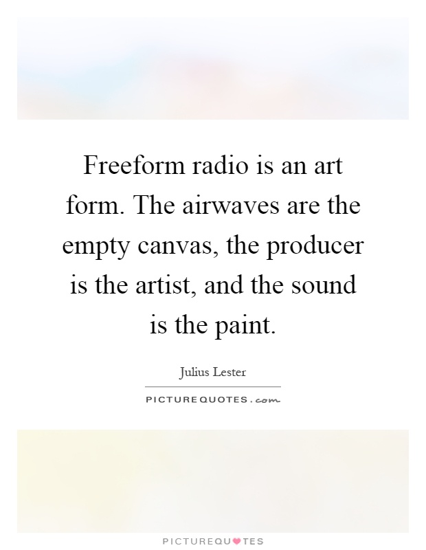 Freeform radio is an art form. The airwaves are the empty canvas, the producer is the artist, and the sound is the paint Picture Quote #1