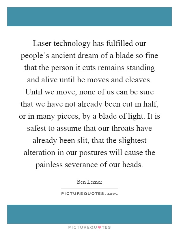 Laser technology has fulfilled our people's ancient dream of a blade so fine that the person it cuts remains standing and alive until he moves and cleaves. Until we move, none of us can be sure that we have not already been cut in half, or in many pieces, by a blade of light. It is safest to assume that our throats have already been slit, that the slightest alteration in our postures will cause the painless severance of our heads Picture Quote #1