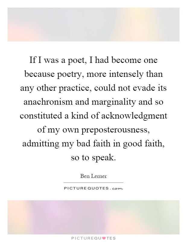 If I was a poet, I had become one because poetry, more intensely than any other practice, could not evade its anachronism and marginality and so constituted a kind of acknowledgment of my own preposterousness, admitting my bad faith in good faith, so to speak Picture Quote #1