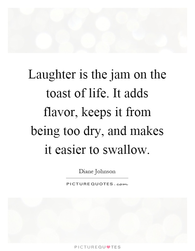 Laughter is the jam on the toast of life. It adds flavor, keeps it from being too dry, and makes it easier to swallow Picture Quote #1