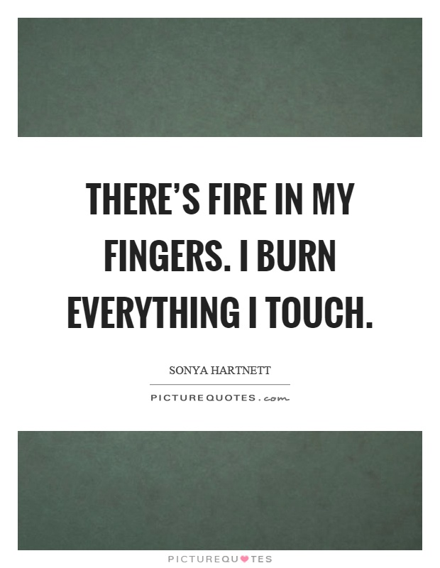 There's fire in my fingers. I burn everything I touch Picture Quote #1