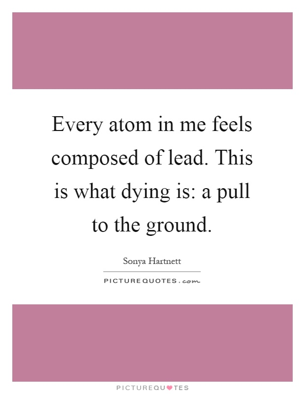 Every atom in me feels composed of lead. This is what dying is: a pull to the ground Picture Quote #1