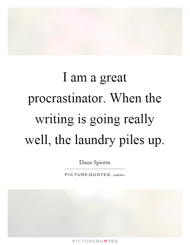 I am a great procrastinator. When the writing is going really well, the laundry piles up Picture Quote #1