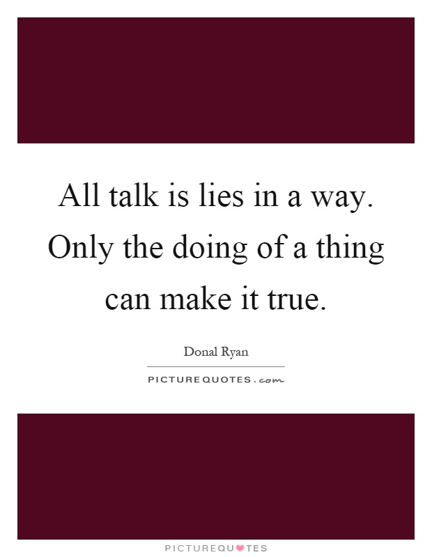 All talk is lies in a way. Only the doing of a thing can make it true Picture Quote #1