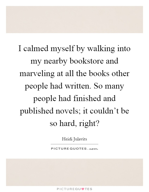I calmed myself by walking into my nearby bookstore and marveling at all the books other people had written. So many people had finished and published novels; it couldn't be so hard, right? Picture Quote #1
