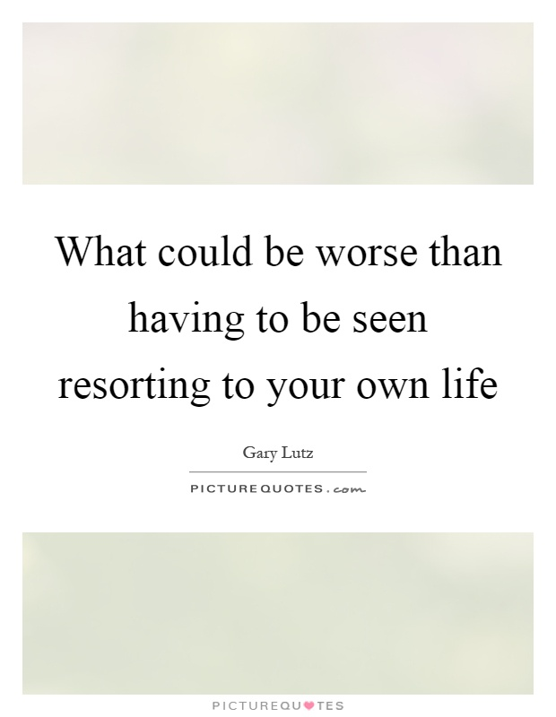 What could be worse than having to be seen resorting to your own life Picture Quote #1