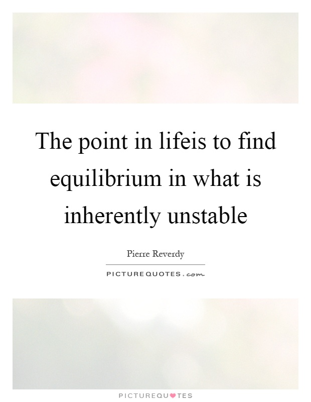 The point in lifeis to find equilibrium in what is inherently unstable Picture Quote #1