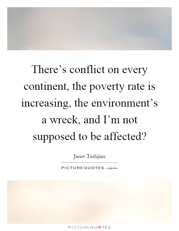 There's conflict on every continent, the poverty rate is increasing, the environment's a wreck, and I'm not supposed to be affected? Picture Quote #1