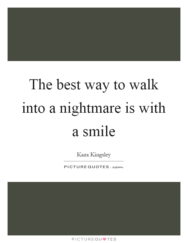 The best way to walk into a nightmare is with a smile Picture Quote #1