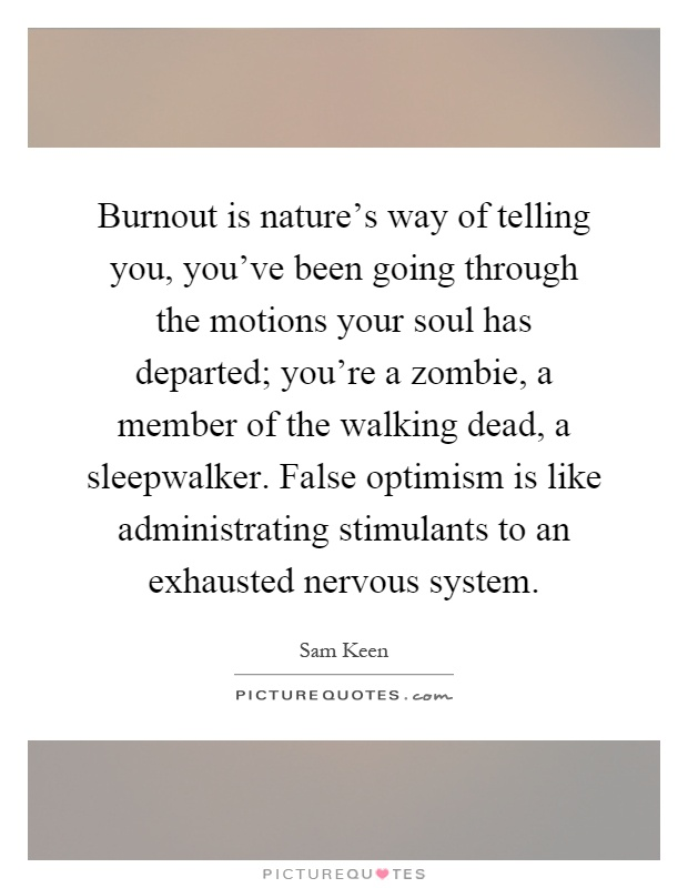Burnout is nature's way of telling you, you've been going through the motions your soul has departed; you're a zombie, a member of the walking dead, a sleepwalker. False optimism is like administrating stimulants to an exhausted nervous system Picture Quote #1
