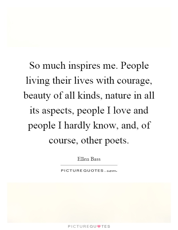 So much inspires me. People living their lives with courage, beauty of all kinds, nature in all its aspects, people I love and people I hardly know, and, of course, other poets Picture Quote #1