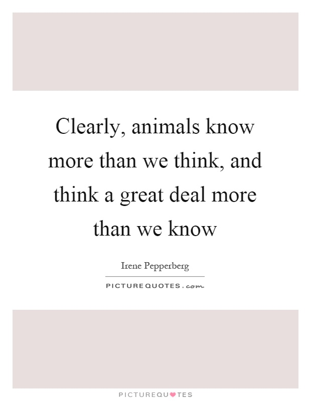 Clearly, animals know more than we think, and think a great deal more than we know Picture Quote #1