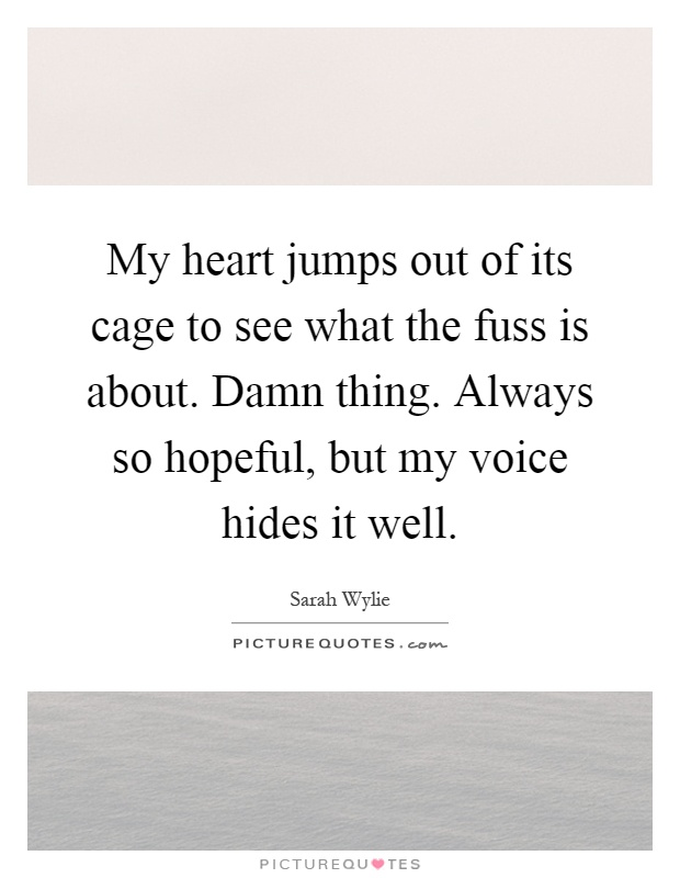 My heart jumps out of its cage to see what the fuss is about. Damn thing. Always so hopeful, but my voice hides it well Picture Quote #1