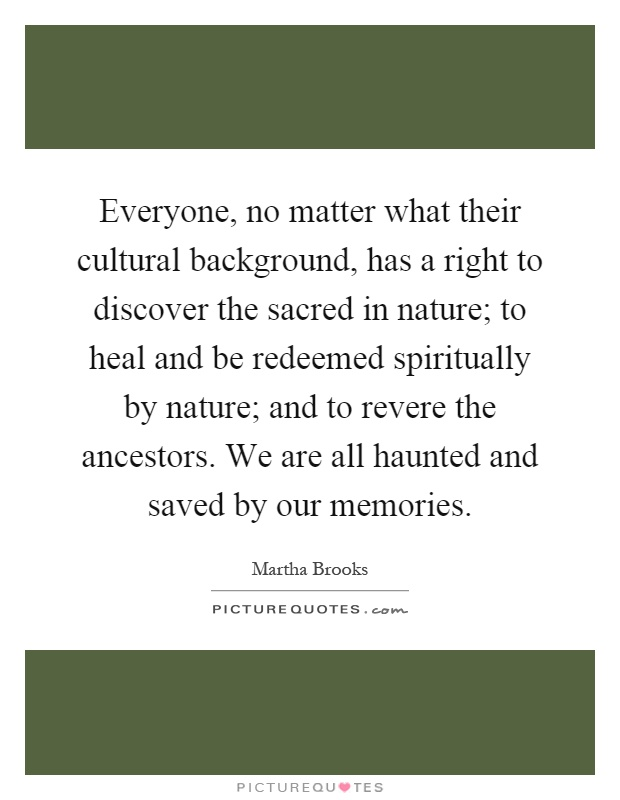 Everyone, no matter what their cultural background, has a right to discover the sacred in nature; to heal and be redeemed spiritually by nature; and to revere the ancestors. We are all haunted and saved by our memories Picture Quote #1