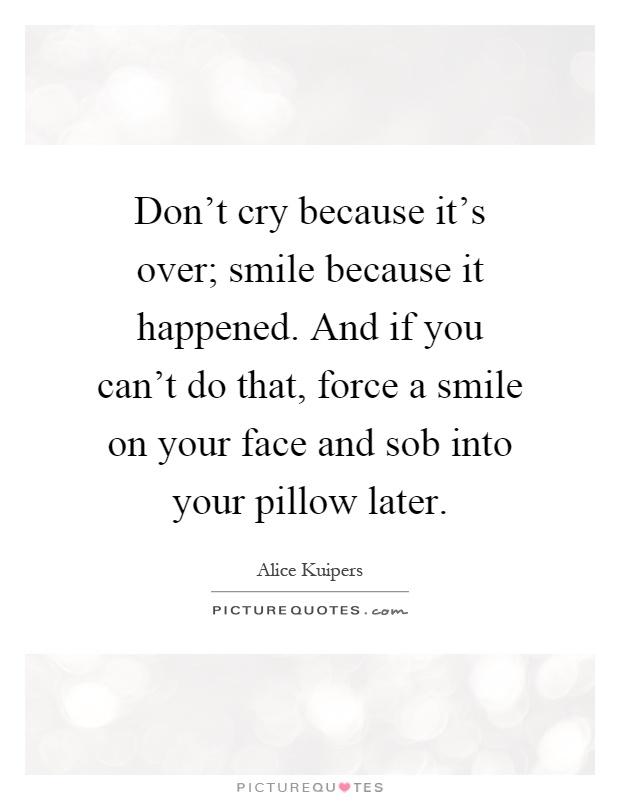 Don't cry because it's over; smile because it happened. And if you can't do that, force a smile on your face and sob into your pillow later Picture Quote #1