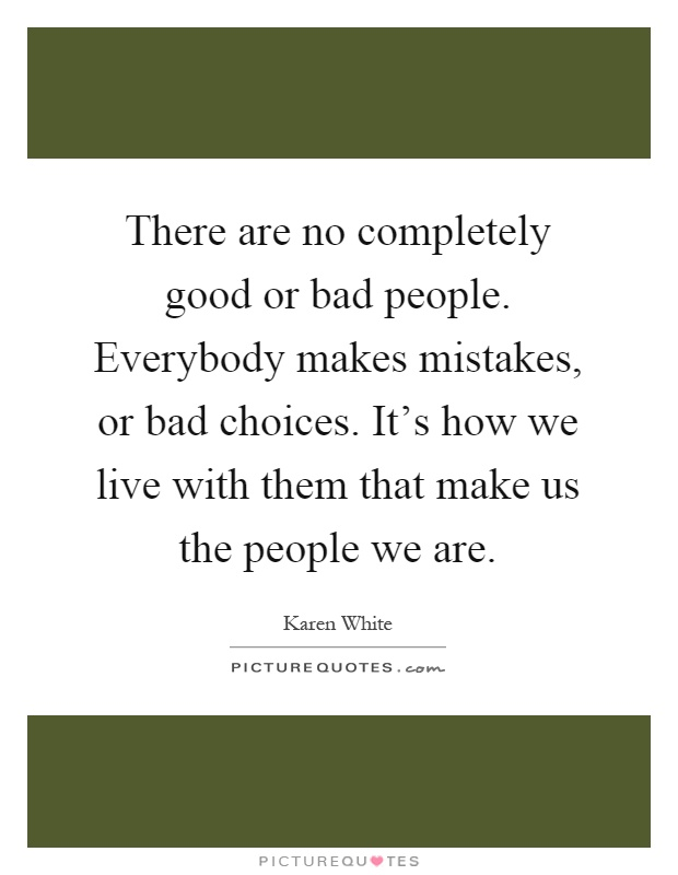 There are no completely good or bad people. Everybody makes mistakes, or bad choices. It's how we live with them that make us the people we are Picture Quote #1