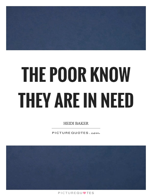 The poor know they are in need Picture Quote #1