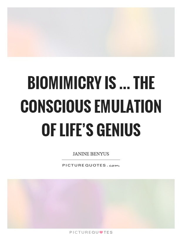 Biomimicry is … the conscious emulation of life's genius Picture Quote #1