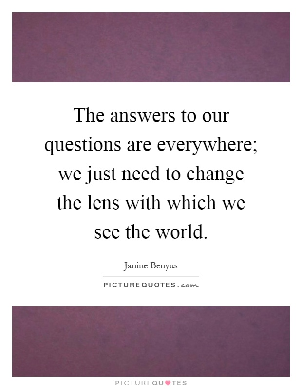 The answers to our questions are everywhere; we just need to change the lens with which we see the world Picture Quote #1