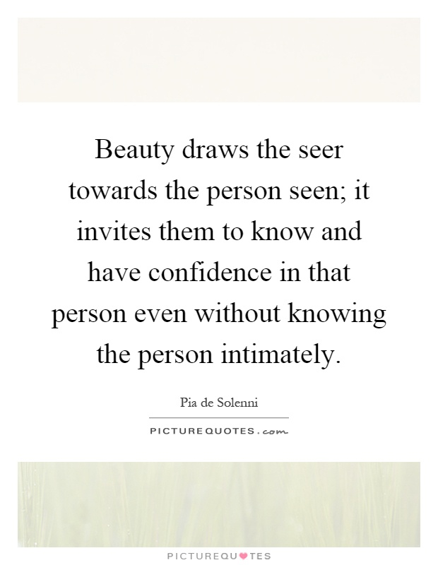 Beauty draws the seer towards the person seen; it invites them to know and have confidence in that person even without knowing the person intimately Picture Quote #1
