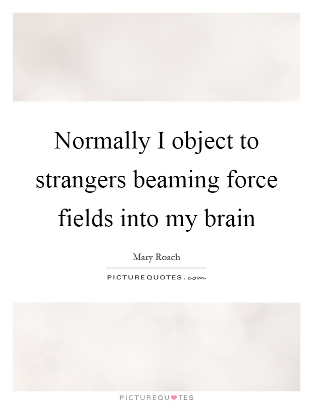 Normally I object to strangers beaming force fields into my brain Picture Quote #1