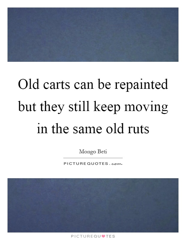 Old carts can be repainted but they still keep moving in the same old ruts Picture Quote #1