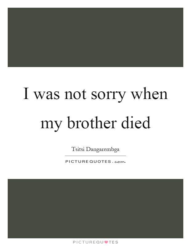 I was not sorry when my brother died Picture Quote #1