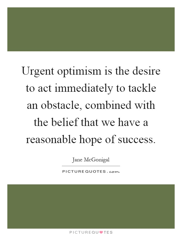 Urgent optimism is the desire to act immediately to tackle an obstacle, combined with the belief that we have a reasonable hope of success Picture Quote #1