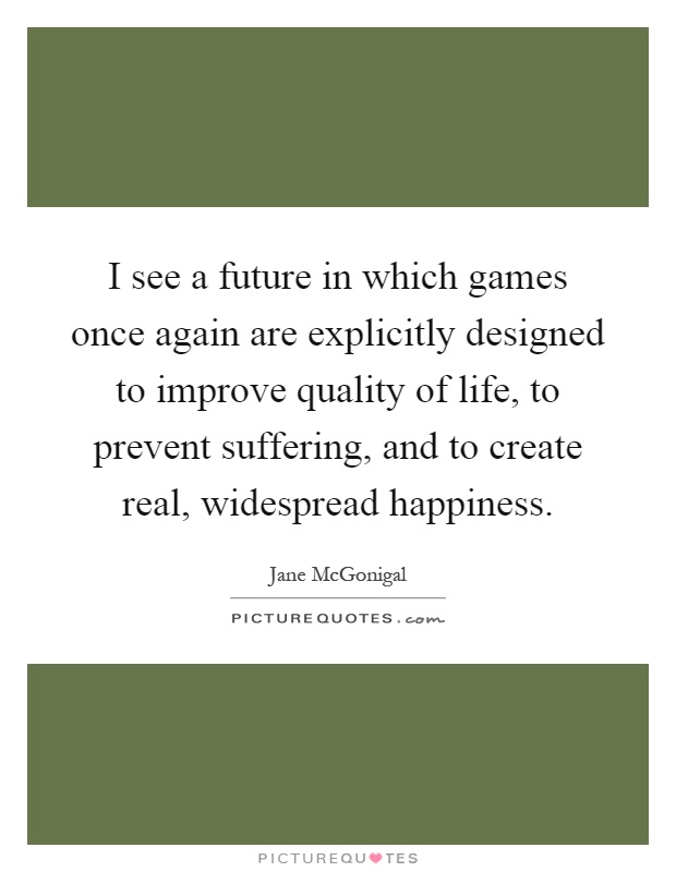 I see a future in which games once again are explicitly designed to improve quality of life, to prevent suffering, and to create real, widespread happiness Picture Quote #1