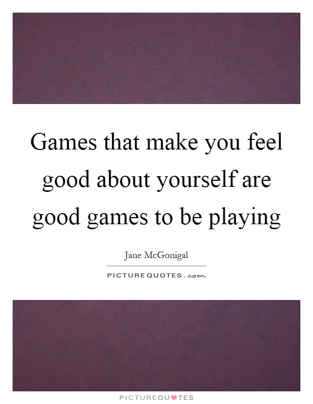 Games That Make You Feel Good About Yourself Are To Be Playing Picture Quote