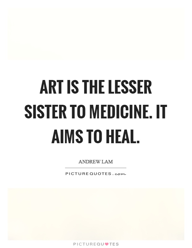 Art is the lesser sister to medicine. It aims to heal Picture Quote #1