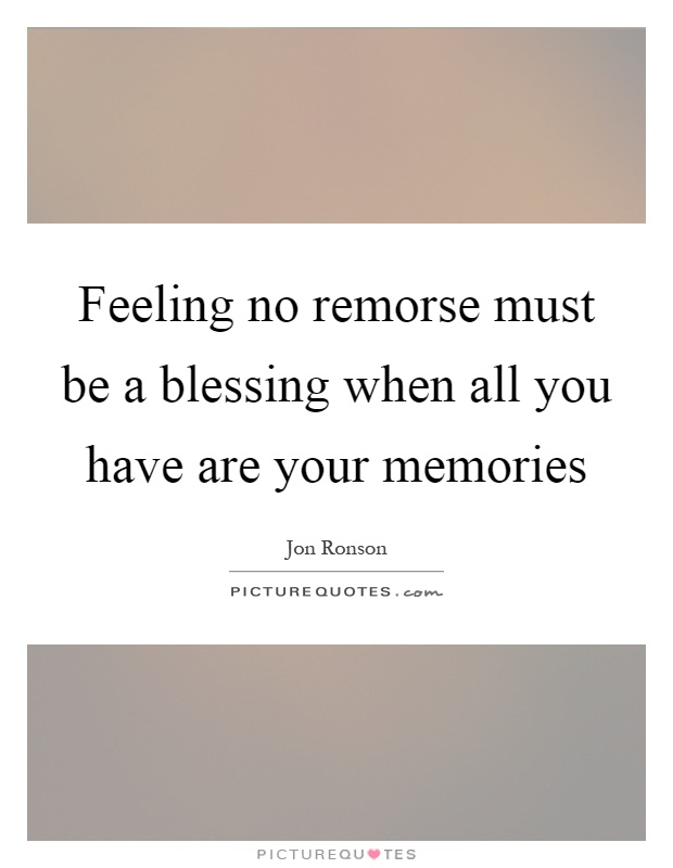 Feeling no remorse must be a blessing when all you have are your memories Picture Quote #1