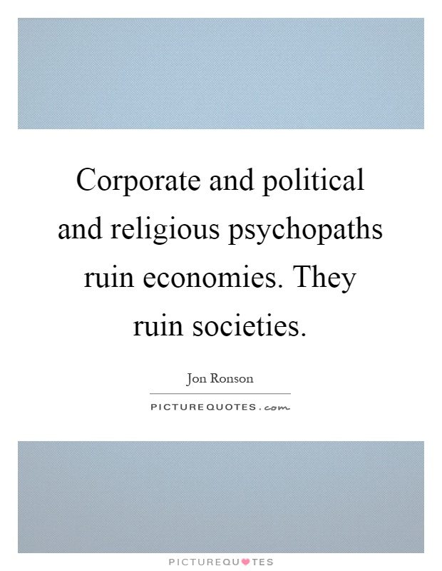 Corporate and political and religious psychopaths ruin economies. They ruin societies Picture Quote #1