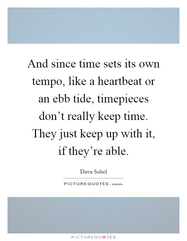 And since time sets its own tempo, like a heartbeat or an ebb tide, timepieces don't really keep time. They just keep up with it, if they're able Picture Quote #1