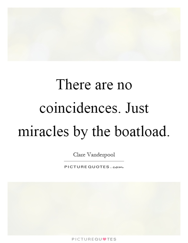 There are no coincidences. Just miracles by the boatload Picture Quote #1