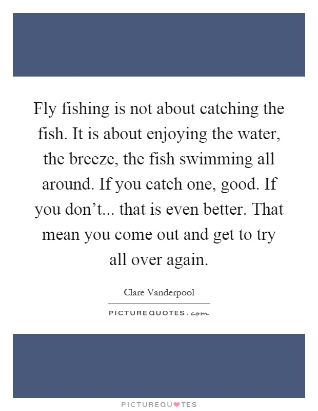 Fly fishing is not about catching the fish. It is about enjoying the water, the breeze, the fish swimming all around. If you catch one, good. If you don't... that is even better. That mean you come out and get to try all over again Picture Quote #1