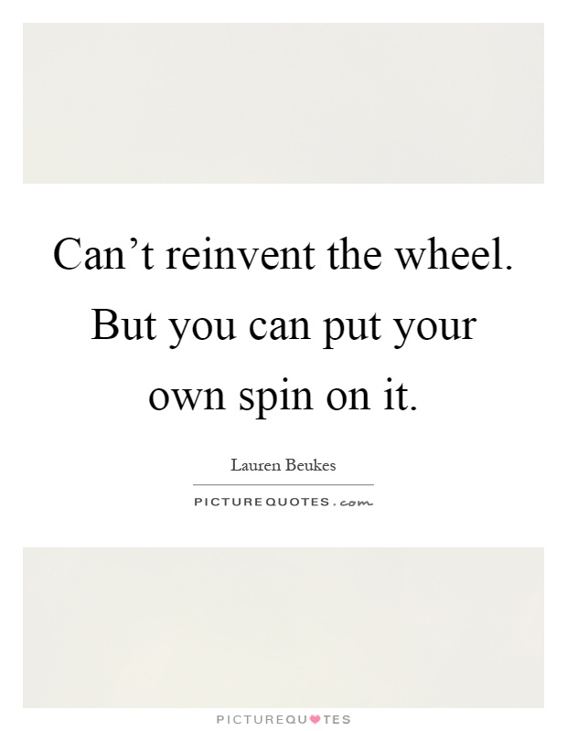 can t reinvent the wheel but you can put your own spin on