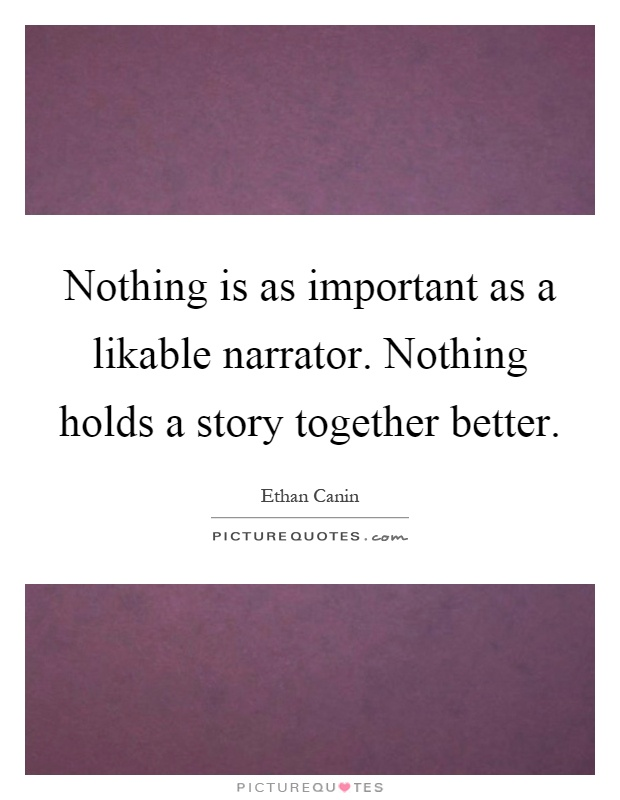 Nothing is as important as a likable narrator. Nothing holds a story together better Picture Quote #1