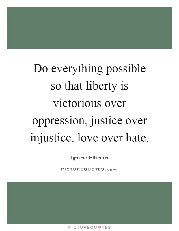 Do everything possible so that liberty is victorious over oppression, justice over injustice, love over hate Picture Quote #1