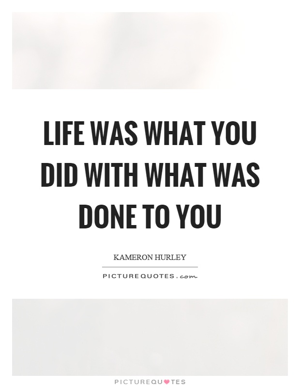 Life was what you did with what was done to you Picture Quote #1