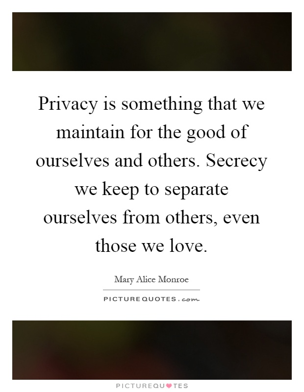 Privacy is something that we maintain for the good of ourselves and others. Secrecy we keep to separate ourselves from others, even those we love Picture Quote #1