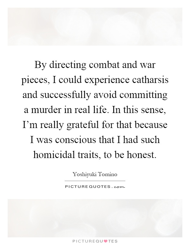 By directing combat and war pieces, I could experience catharsis and successfully avoid committing a murder in real life. In this sense, I'm really grateful for that because I was conscious that I had such homicidal traits, to be honest Picture Quote #1
