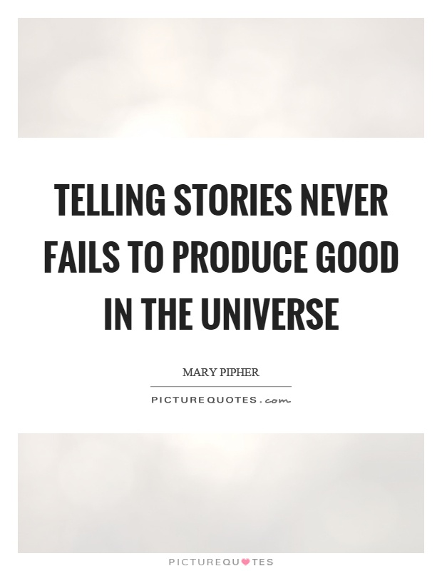 Telling stories never fails to produce good in the universe Picture Quote #1